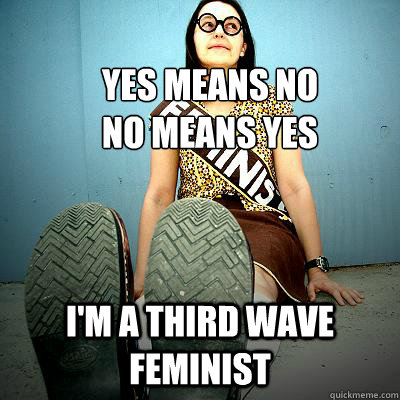 Yes means no no means yes I'm a Third WAVE FEMINIST - Yes means no no means yes I'm a Third WAVE FEMINIST  Typical Feminist