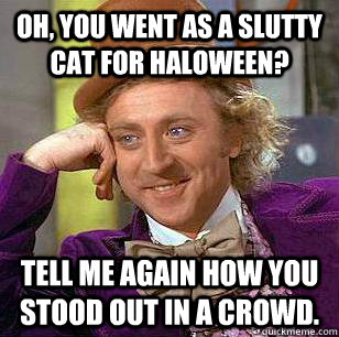 OH, you went as a slutty cat for Haloween? Tell me again how you stood out in a crowd.
