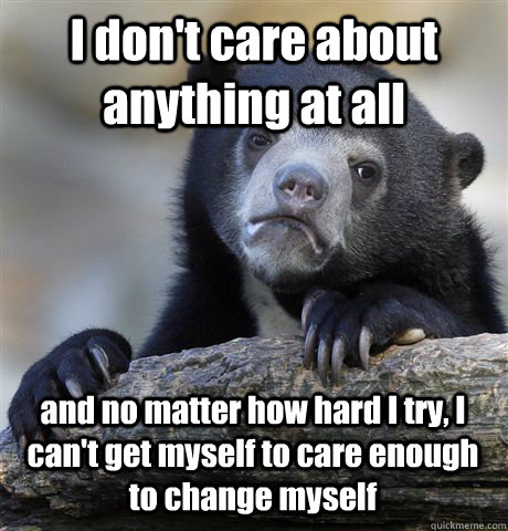 I don't care about anything at all and no matter how hard I try, I can't get myself to care enough to change myself - I don't care about anything at all and no matter how hard I try, I can't get myself to care enough to change myself  Confession Bear