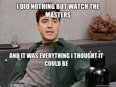 i did nothing but watch the masters and it was everything i thought it could be