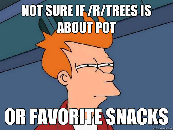 not sure if /r/trees is about pot or favorite snacks - not sure if /r/trees is about pot or favorite snacks  Futurama Fry