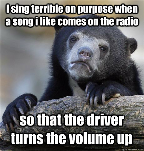 I sing terrible on purpose when a song i like comes on the radio so that the driver turns the volume up - I sing terrible on purpose when a song i like comes on the radio so that the driver turns the volume up  Confession Bear
