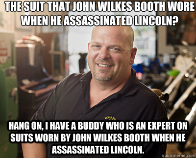 The suit that John Wilkes Booth wore when he assassinated lincoln? Hang on, I have a buddy who is an expert on suits worn by john wilkes booth when he assassinated lincoln.  Pawn Stars