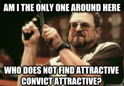 Am I the only one around here who does not find attractive convict attractive?  - Am I the only one around here who does not find attractive convict attractive?   Am I the only one