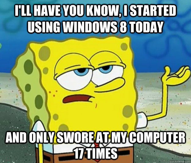I'll have you know, I started using windows 8 today and only swore at my computer 17 times - I'll have you know, I started using windows 8 today and only swore at my computer 17 times  Tough Spongebob
