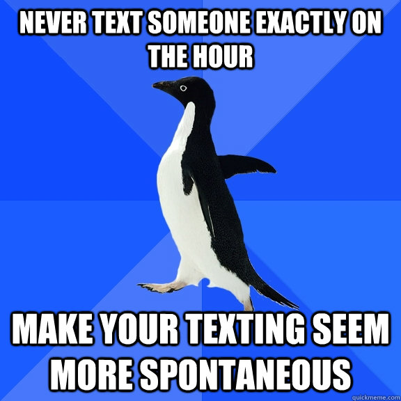 never text someone exactly on the hour make your texting seem more spontaneous - never text someone exactly on the hour make your texting seem more spontaneous  Socially Awkward Penguin