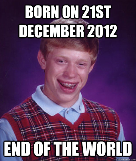 Born on 21st december 2012 End of the world - Born on 21st december 2012 End of the world  Bad Luck Brian