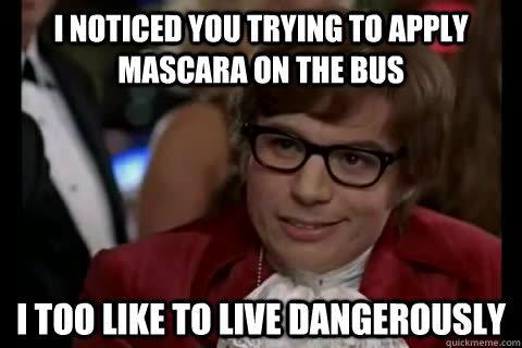 I noticed you trying to apply mascara on the bus i too like to live dangerously  Dangerously - Austin Powers