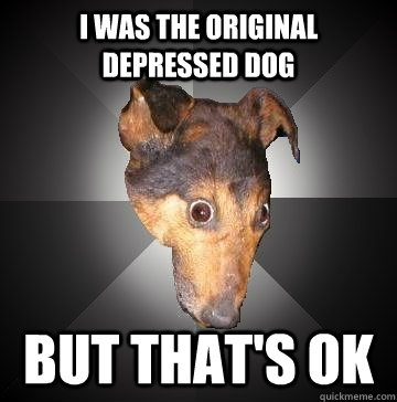 I was the original depressed dog   But that's ok - I was the original depressed dog   But that's ok  Depression Dog