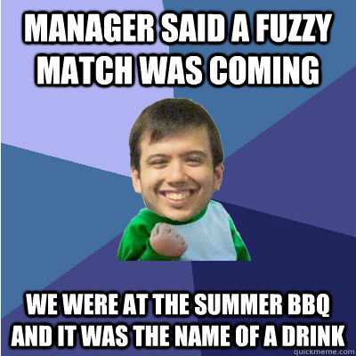 manager said a fuzzy match was coming we were at the summer bbq and it was the name of a drink