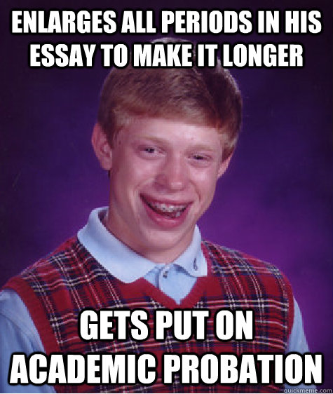 Enlarges all periods in his essay to make it longer gets put on academic probation - Enlarges all periods in his essay to make it longer gets put on academic probation  Bad Luck Brian