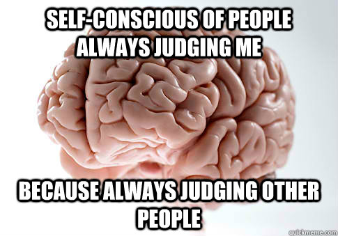 SELF-CONSCIOUS OF PEOPLE ALWAYS JUDGING ME BECAUSE ALWAYS JUDGING OTHER PEOPLE - SELF-CONSCIOUS OF PEOPLE ALWAYS JUDGING ME BECAUSE ALWAYS JUDGING OTHER PEOPLE  Scumbag Brain