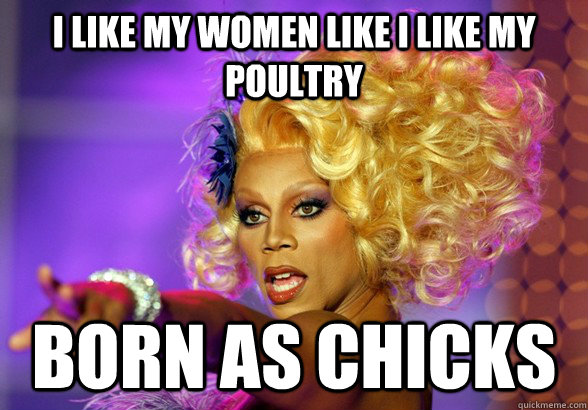I like my women like I like my poultry Born as Chicks - I like my women like I like my poultry Born as Chicks  Bossy ruPaul