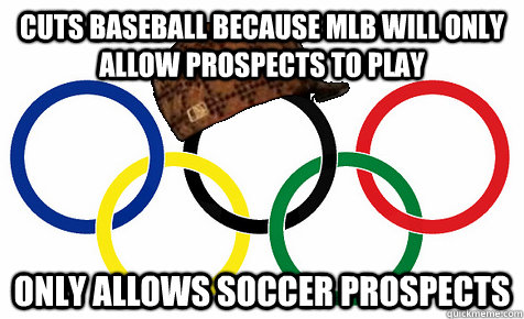 Cuts baseball because MLB will only allow prospects to play Only allows soccer prospects - Cuts baseball because MLB will only allow prospects to play Only allows soccer prospects  Scumbag Olympics