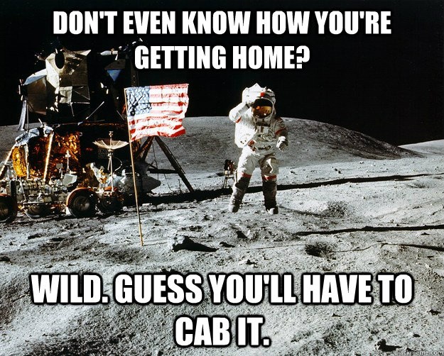 Don't even know how you're getting home? Wild. Guess you'll have to cab it. - Don't even know how you're getting home? Wild. Guess you'll have to cab it.  Unimpressed Astronaut