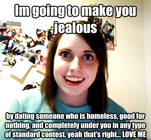 Im Going To Make You Jealous By Dating Someone Who Is Homeless Good