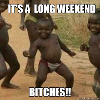 1561067fd20311dd6dbddd23e2a2cfb15f3b0a3be51de7bba64c0a263d79f51a it's a long weekend bitches!! its friday niggas quickmeme