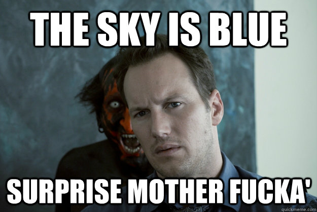The Sky is Blue Surprise Mother Fucka'  Obvious Insidious Demon