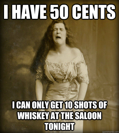 i have 50 cents i can only get 10 shots of whiskey at the saloon tonight - i have 50 cents i can only get 10 shots of whiskey at the saloon tonight  1890s Problems