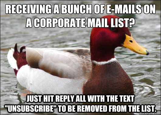 Receiving a bunch of e-mails on a corporate mail list?  Just hit Reply All with the text