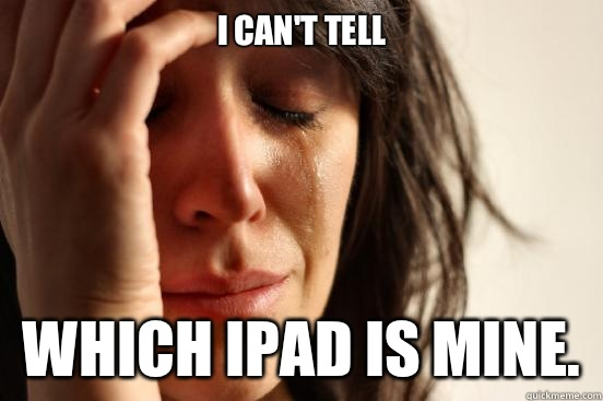 I can't tell Which iPad is mine. - I can't tell Which iPad is mine.  First World Problems