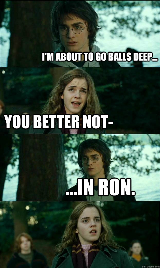 i'm about to go balls deep... You better not- ...in ron. - i'm about to go balls deep... You better not- ...in ron.  Horny Harry