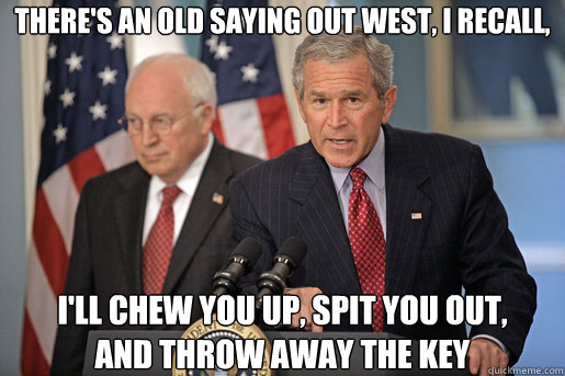 There's an old saying out West, I recall,  i'll chew you up, spit you out,  and throw away the key