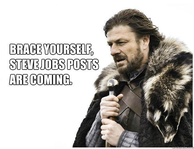 Brace yourself,  Steve Jobs posts  are coming. - Brace yourself,  Steve Jobs posts  are coming.  Imminent Ned