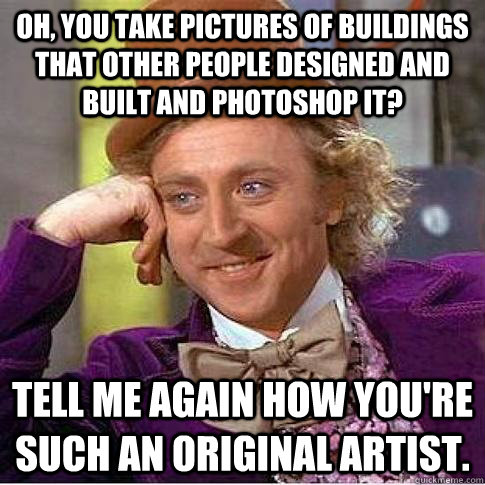 Oh, you take pictures of buildings that other people designed and built and photoshop it? Tell me again how you're such an original artist.  - Oh, you take pictures of buildings that other people designed and built and photoshop it? Tell me again how you're such an original artist.   Condescending Willy Wonka