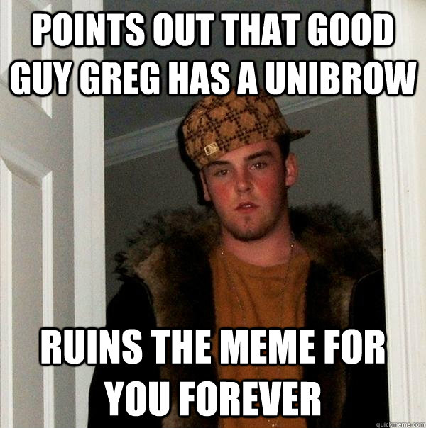 points out that Good Guy Greg has a unibrow ruins the meme for you forever - points out that Good Guy Greg has a unibrow ruins the meme for you forever  Scumbag Steve