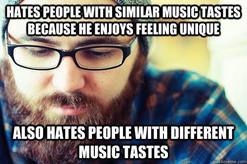 Hates people with similar music tastes because he enjoys feeling unique Also Hates people with different music tastes   Hipster Problems