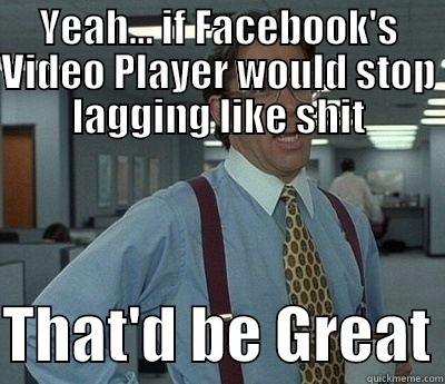 YEAH... IF FACEBOOK'S VIDEO PLAYER WOULD STOP LAGGING LIKE SHIT  THAT'D BE GREAT Bill Lumbergh