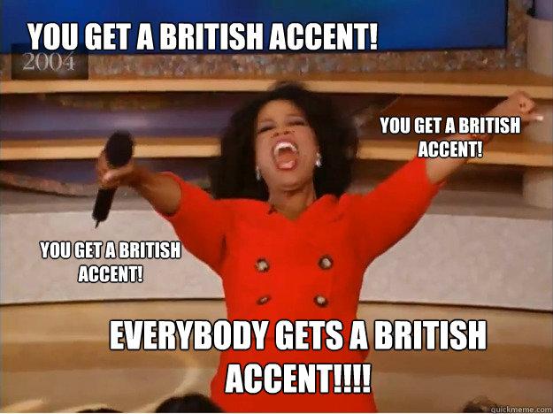 You get a British accent! Everybody gets a British accent!!!! You get a British accent! You get a British accent! - You get a British accent! Everybody gets a British accent!!!! You get a British accent! You get a British accent!  oprah you get a car