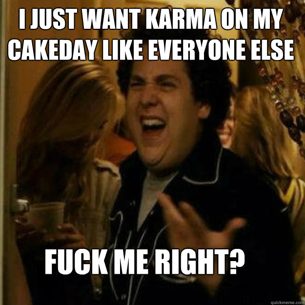 I just want karma on my cakeday like everyone else FUCK ME RIGHT? - I just want karma on my cakeday like everyone else FUCK ME RIGHT?  Misc