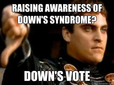raising awareness of down's syndrome? down's vote - raising awareness of down's syndrome? down's vote  Downvoting Roman