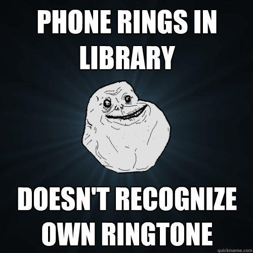 Phone rings in library doesn't recognize own ringtone - Phone rings in library doesn't recognize own ringtone  Forever Alone