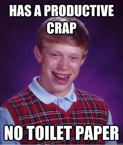 Has a productive crap No toilet paper - Has a productive crap No toilet paper  Bad Luck Brian