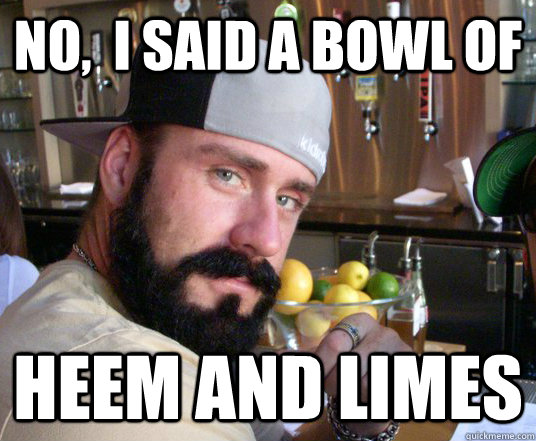 No,  I said a bowl of  Heem and Limes