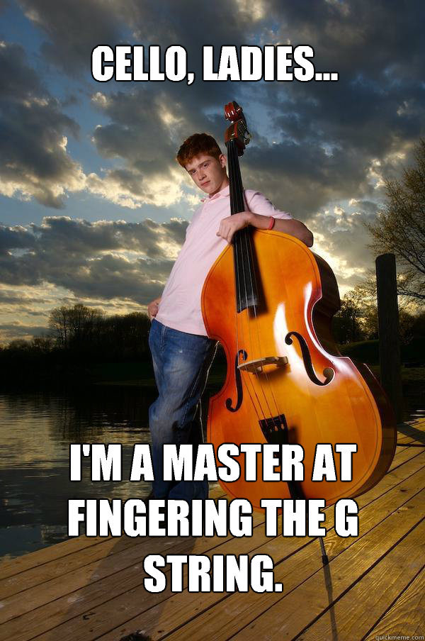 Cello, ladies... I'm a master at fingering the G string. - Cello, ladies... I'm a master at fingering the G string.  Over-confident Bassist