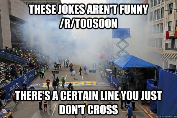 These jokes aren't funny /r/toosoon There's a certain line you just don't cross - These jokes aren't funny /r/toosoon There's a certain line you just don't cross  Misc