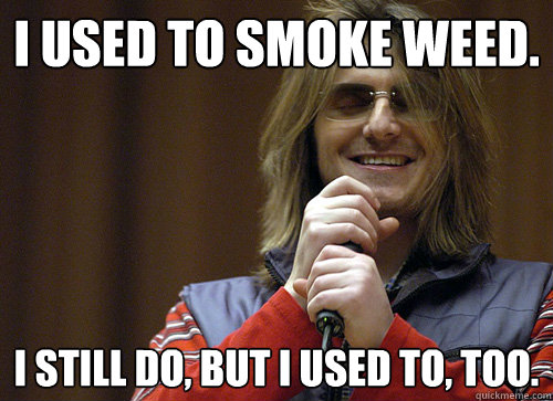 I used to smoke weed. I still do, but I used to, too.  Mitch Hedberg Meme