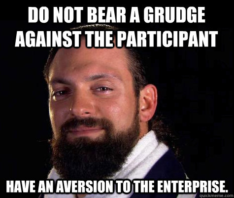 Do not bear a grudge against the participant Have an aversion to the enterprise.
