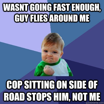 wasnt going fast enough, guy flies around me cop sitting on side of road stops him, not me - wasnt going fast enough, guy flies around me cop sitting on side of road stops him, not me  Success Kid