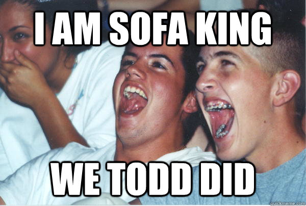 I Am Sofa King We Todd Did Immature High Schoolers Quickmeme