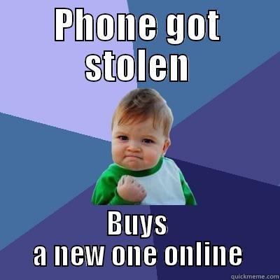 Stolen Phone - PHONE GOT STOLEN BUYS A NEW ONE ONLINE Success Kid