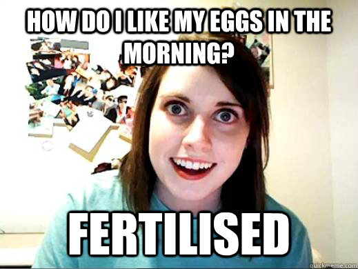 How Do I like my eggs in the morning? Fertilised   Obligatory OAG
