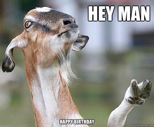 158b2fd1b21c6ec08cdc7141e227fdbfe899d05b091ad99a60369bf115b070ca hey man happy birthday peace goat quickmeme,