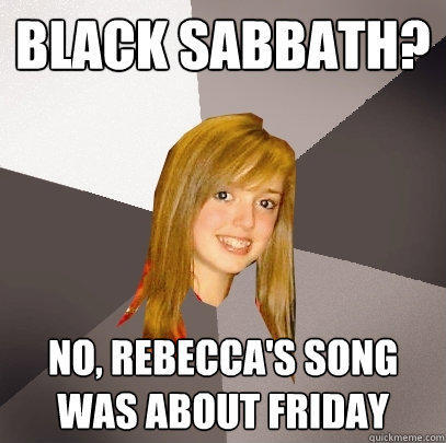 Black Sabbath? No, Rebecca's song was about FRiday - Black Sabbath? No, Rebecca's song was about FRiday  Musically Oblivious 8th Grader