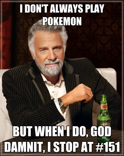 I don't always play pokemon But when I do, god damnit, I stop at #151 - I don't always play pokemon But when I do, god damnit, I stop at #151  The Most Interesting Man In The World
