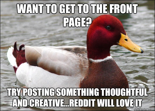 Want to get to the front page? try posting something thoughtful and creative...Reddit will love it - Want to get to the front page? try posting something thoughtful and creative...Reddit will love it  Malicious Advice Mallard